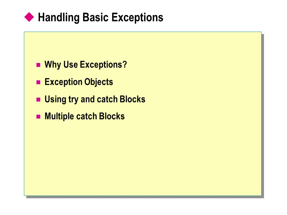 Handling Basic Exceptions Why Use Exceptions? Exception Objects Using try and catch Blocks Multiple catch Blocks