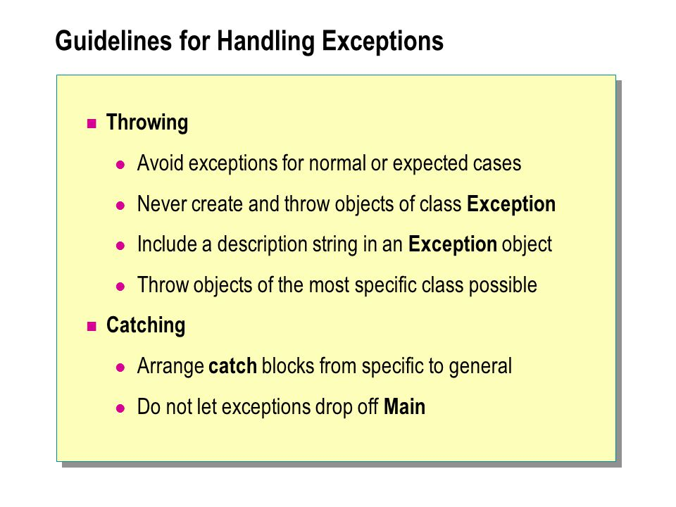 Guidelines for Handling Exceptions Throwing Avoid exceptions for normal or expected cases Never create and throw objects of class Exception Include a