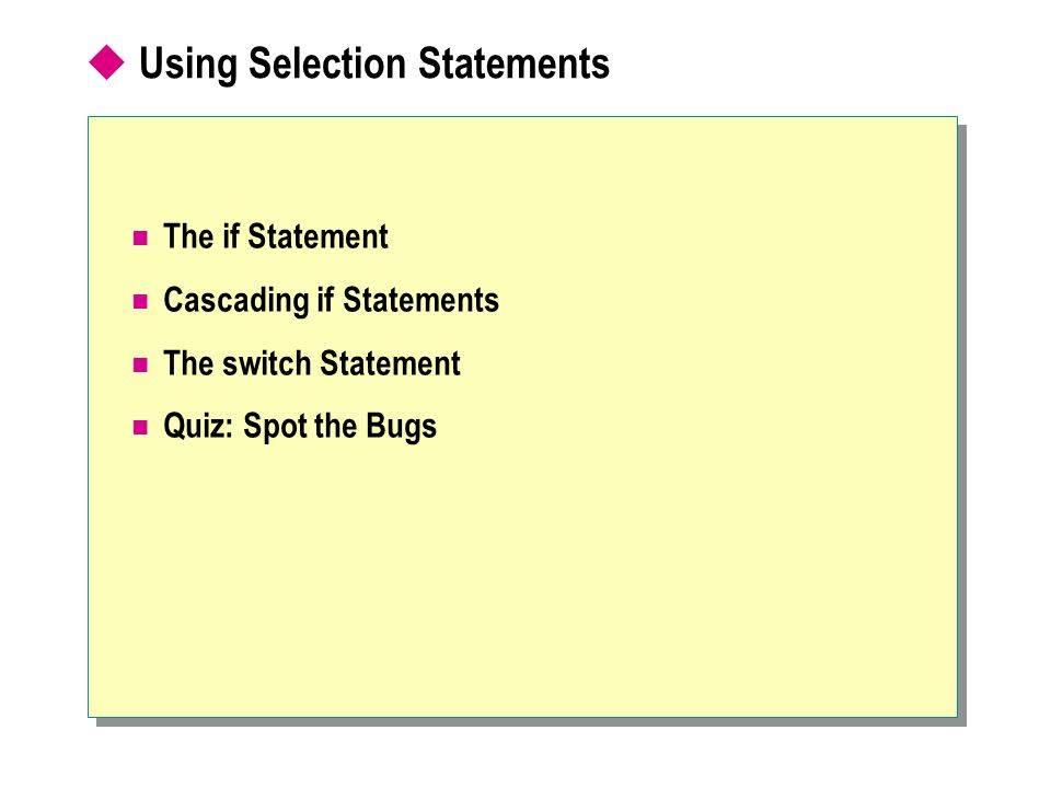 Using Selection Statements The if Statement Cascading if Statements The switch Statement Quiz: Spot the Bugs