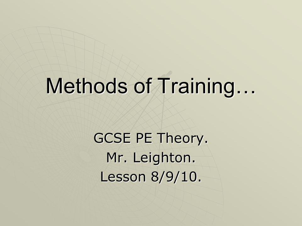 Methods of Training… GCSE PE Theory. Mr. Leighton. Lesson 8/9/10.
