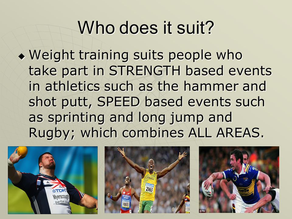 Who does it suit? Weight training suits people who take part in STRENGTH based events in athletics such as the hammer and shot putt, SPEED based event