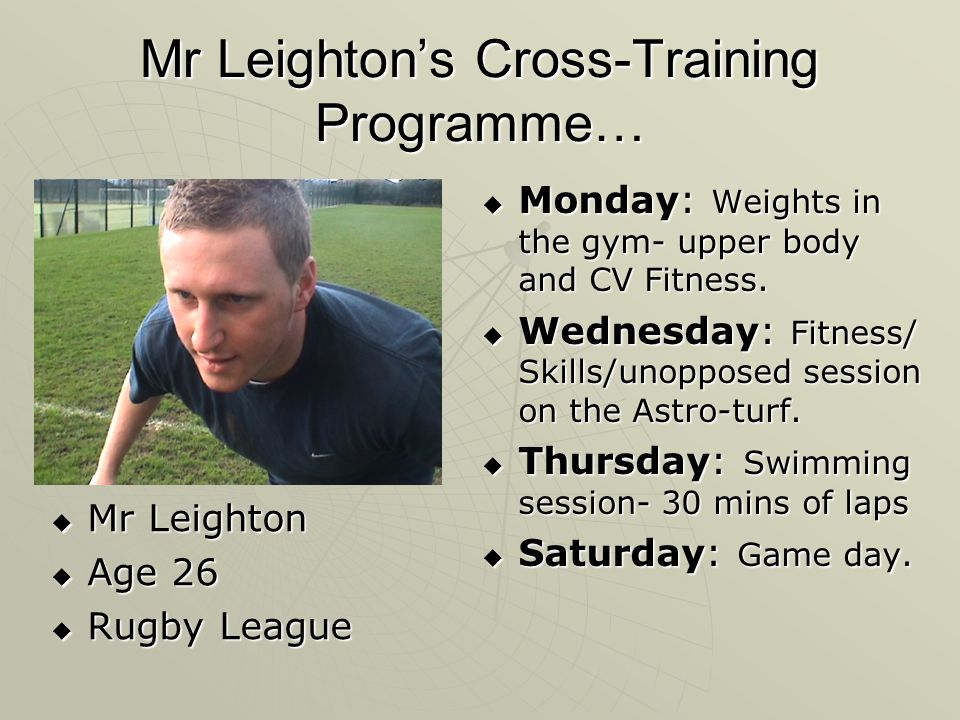 Mr Leightons Cross-Training Programme… Mr Leighton Mr Leighton Age 26 Age 26 Rugby League Rugby League Monday: Weights in the gym- upper body and CV F