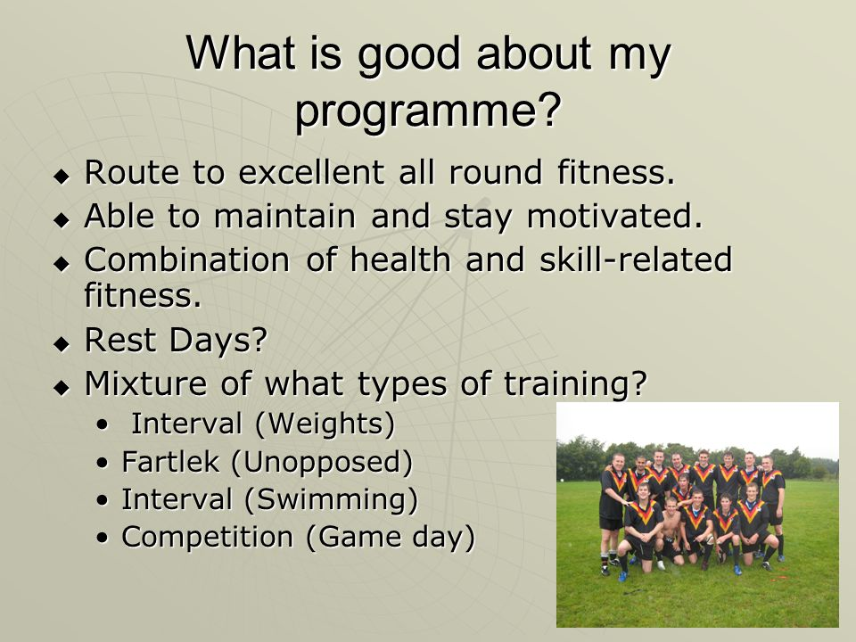 What is good about my programme? Route to excellent all round fitness. Route to excellent all round fitness. Able to maintain and stay motivated. Able