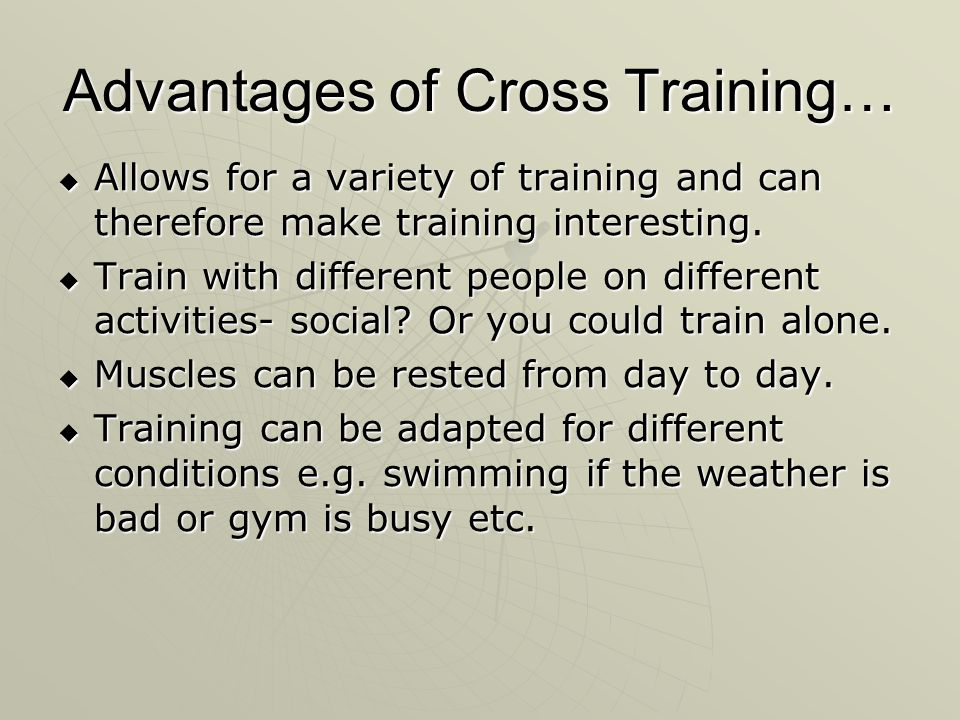 Advantages of Cross Training… Allows for a variety of training and can therefore make training interesting. Allows for a variety of training and can t