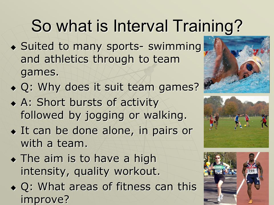 So what is Interval Training? Suited to many sports- swimming and athletics through to team games. Suited to many sports- swimming and athletics throu