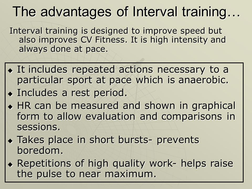 The advantages of Interval training… Interval training is designed to improve speed but also improves CV Fitness. It is high intensity and always done