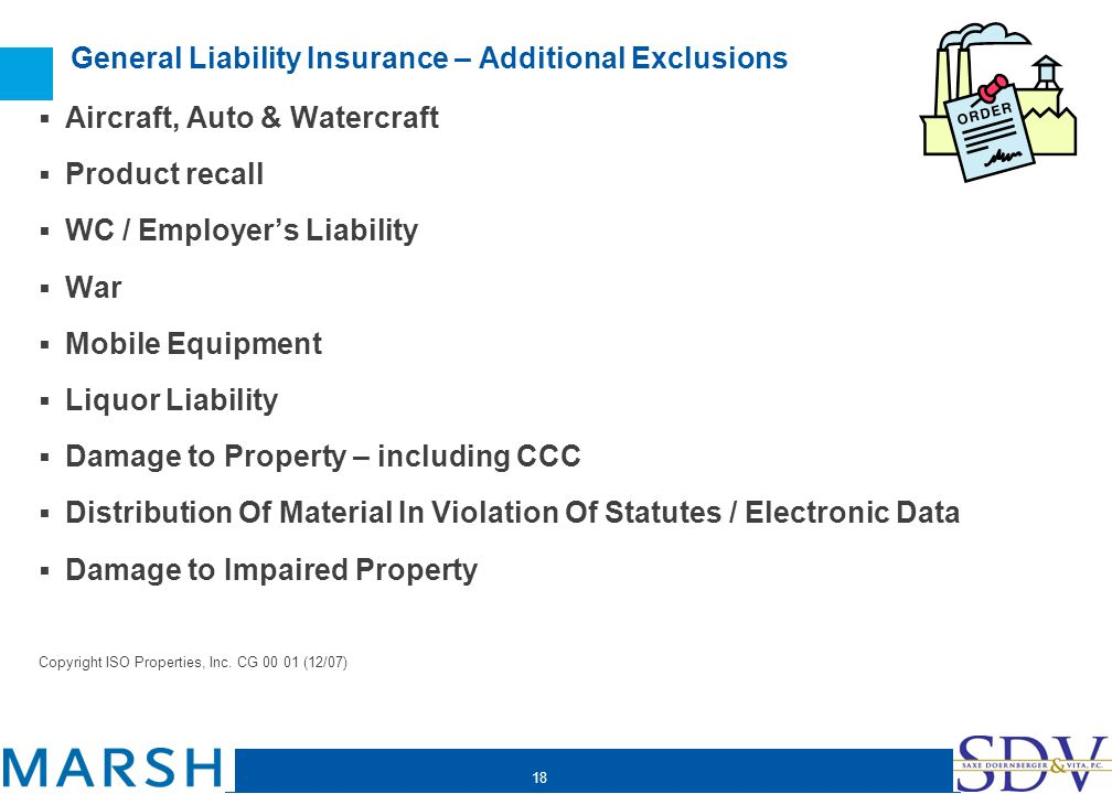 18 General Liability Insurance – Additional Exclusions Aircraft, Auto & Watercraft Product recall WC / Employers Liability War Mobile Equipment Liquor