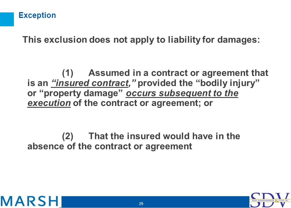 29 Exception This exclusion does not apply to liability for damages: (1) Assumed in a contract or agreement that is an insured contract, provided the