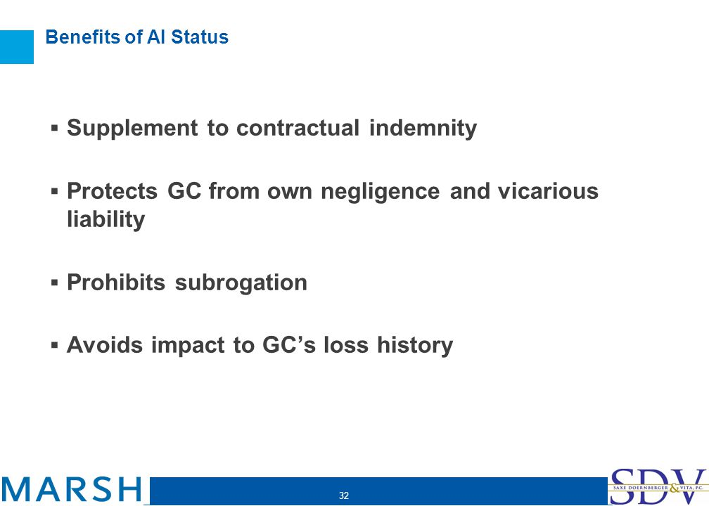 32 Benefits of AI Status Supplement to contractual indemnity Protects GC from own negligence and vicarious liability Prohibits subrogation Avoids impa