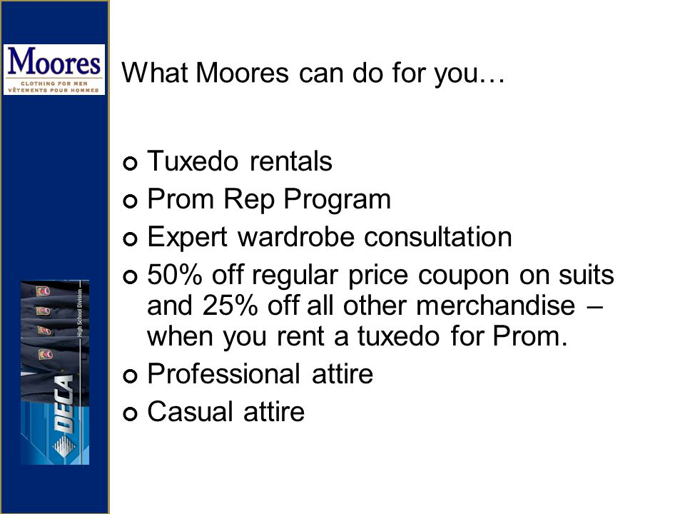 What Moores can do for you… Tuxedo rentals Prom Rep Program Expert wardrobe consultation 50% off regular price coupon on suits and 25% off all other merchandise – when you rent a tuxedo for Prom.