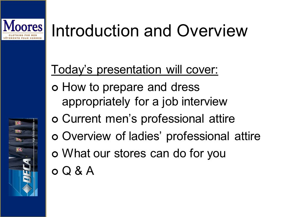 Introduction and Overview Todays presentation will cover: How to prepare and dress appropriately for a job interview Current mens professional attire Overview of ladies professional attire What our stores can do for you Q & A