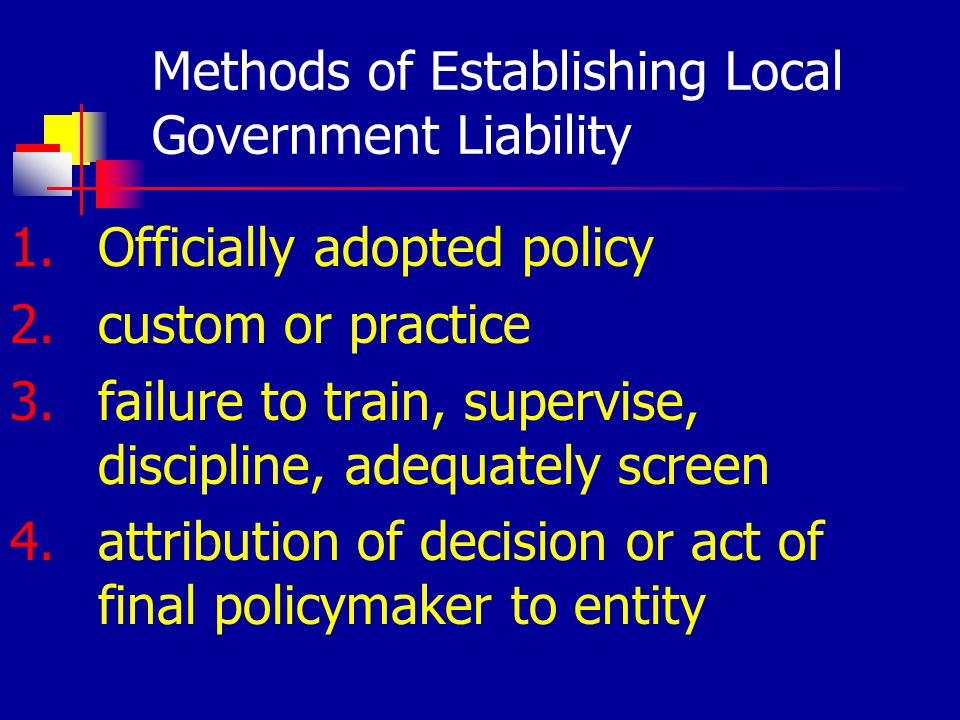 Methods of Establishing Local Government Liability 1.Officially adopted policy 2.custom or practice 3.failure to train, supervise, discipline, adequately screen 4.attribution of decision or act of final policymaker to entity