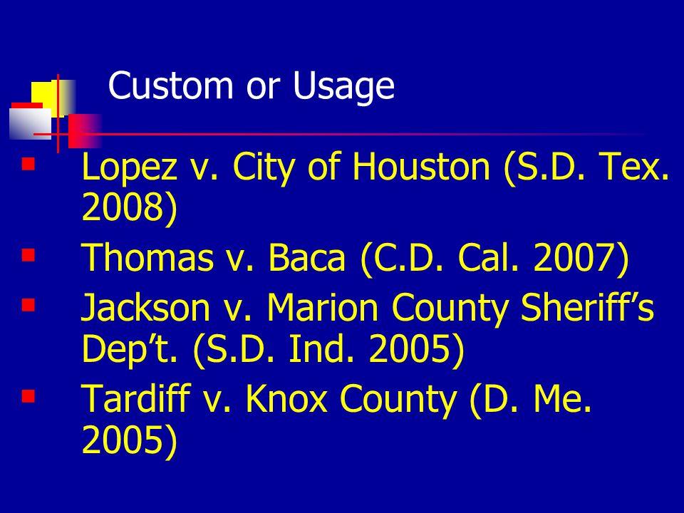 Custom or Usage Lopez v. City of Houston (S.D. Tex. 2008) Thomas v. Baca (C.D. Cal. 2007) Jackson v. Marion County Sheriffs Dept. (S.D. Ind. 2005) Tar