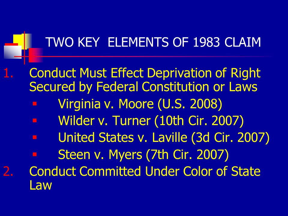 TWO KEY ELEMENTS OF 1983 CLAIM 1.Conduct Must Effect Deprivation of Right Secured by Federal Constitution or Laws Virginia v.
