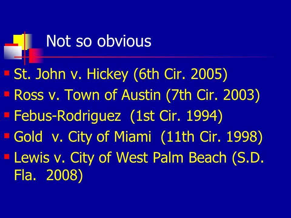 Not so obvious St. John v. Hickey (6th Cir. 2005) Ross v. Town of Austin (7th Cir. 2003) Febus-Rodriguez (1st Cir. 1994) Gold v. City of Miami (11th C