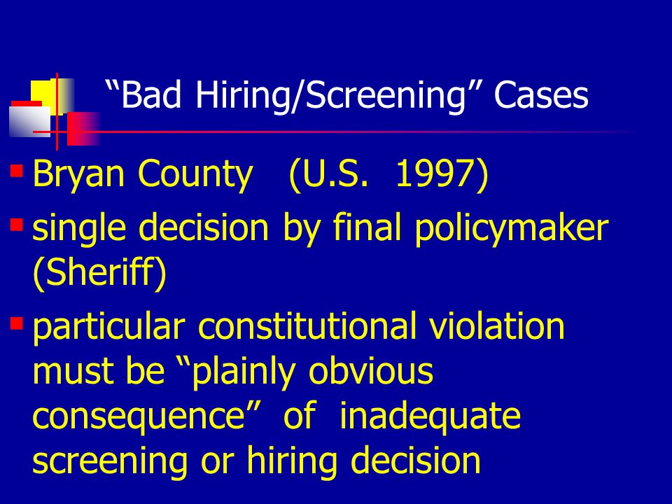 Bad Hiring/Screening Cases Bryan County (U.S. 1997) single decision by final policymaker (Sheriff) particular constitutional violation must be plainly
