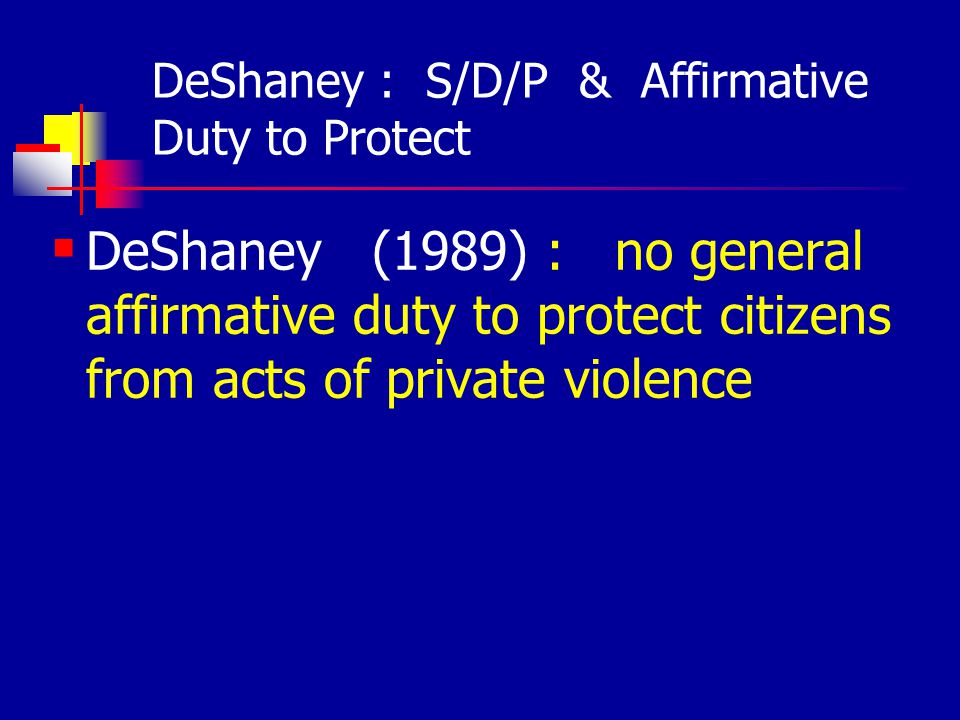 DeShaney : S/D/P & Affirmative Duty to Protect DeShaney (1989) : no general affirmative duty to protect citizens from acts of private violence
