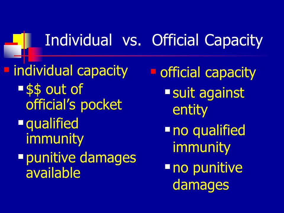 Individual vs. Official Capacity individual capacity $$ out of officials pocket qualified immunity punitive damages available official capacity suit a