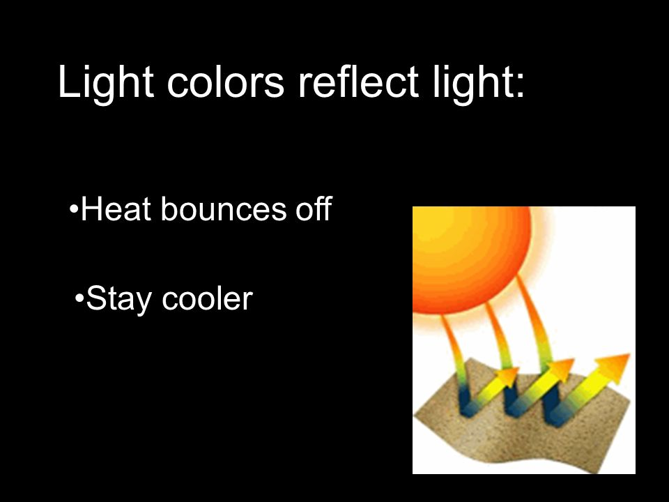 Light colors reflect light: Heat bounces off Stay cooler