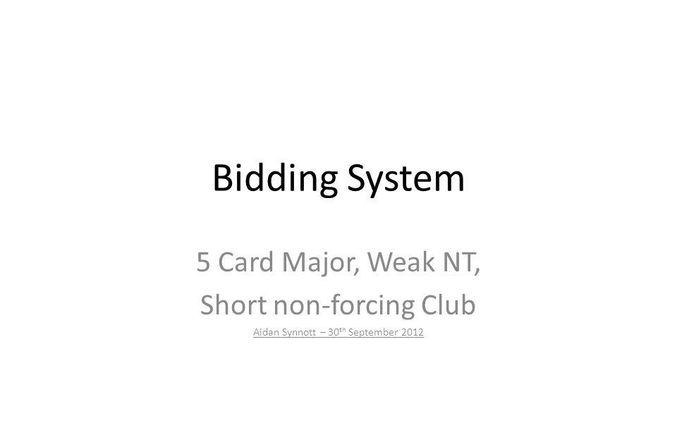 Bidding System 5 Card Major, Weak NT, Short non-forcing Club Aidan Synnott – 30 th September 2012