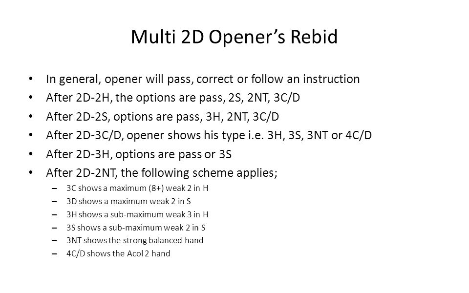 Multi 2D Openers Rebid In general, opener will pass, correct or follow an instruction After 2D-2H, the options are pass, 2S, 2NT, 3C/D After 2D-2S, op