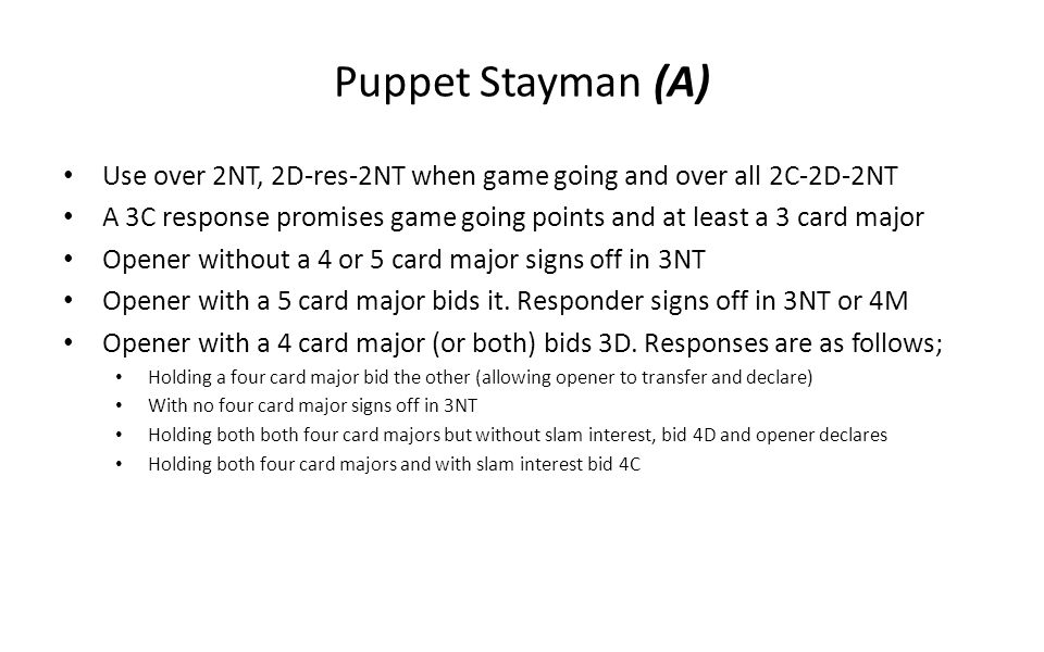 Puppet Stayman (A) Use over 2NT, 2D-res-2NT when game going and over all 2C-2D-2NT A 3C response promises game going points and at least a 3 card majo