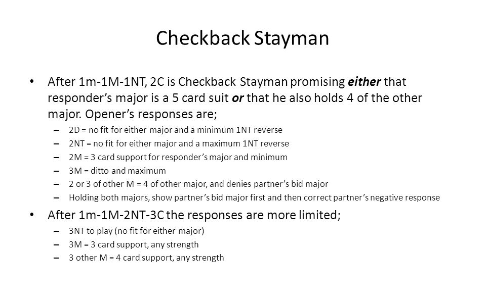Checkback Stayman After 1m-1M-1NT, 2C is Checkback Stayman promising either that responders major is a 5 card suit or that he also holds 4 of the othe