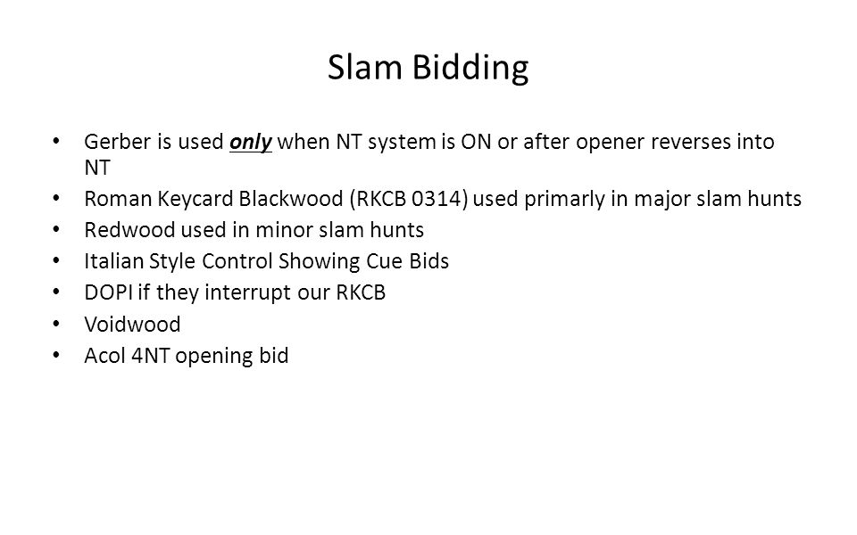 Slam Bidding Gerber is used only when NT system is ON or after opener reverses into NT Roman Keycard Blackwood (RKCB 0314) used primarly in major slam