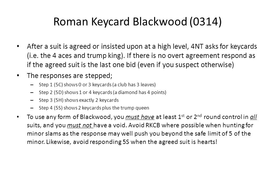 Roman Keycard Blackwood (0314) After a suit is agreed or insisted upon at a high level, 4NT asks for keycards (i.e. the 4 aces and trump king). If the