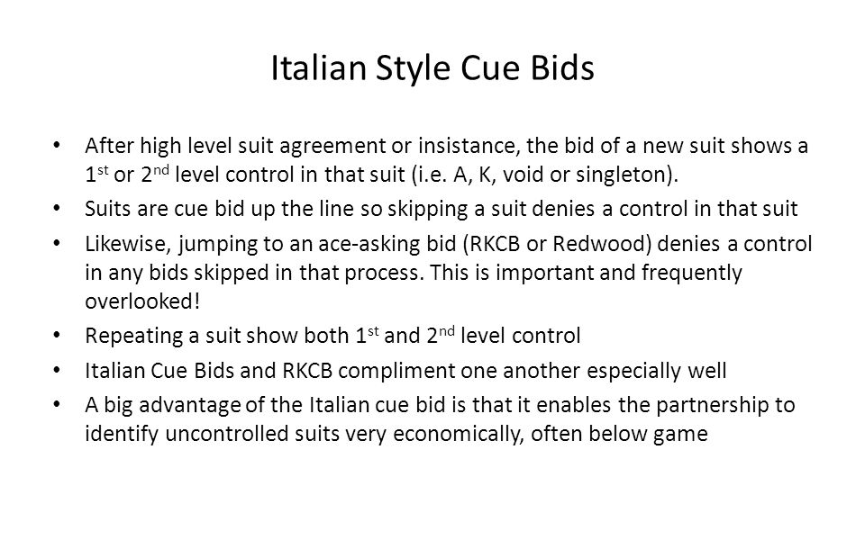 Italian Style Cue Bids After high level suit agreement or insistance, the bid of a new suit shows a 1 st or 2 nd level control in that suit (i.e. A, K