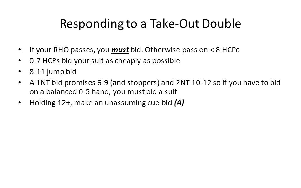 Responding to a Take-Out Double If your RHO passes, you must bid. Otherwise pass on < 8 HCPc 0-7 HCPs bid your suit as cheaply as possible 8-11 jump b