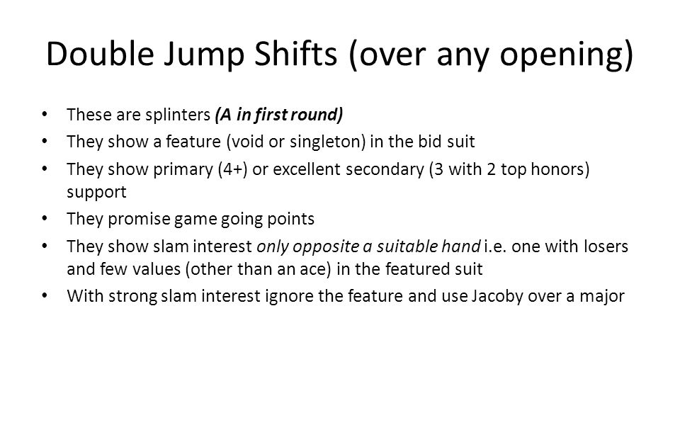 Double Jump Shifts (over any opening) These are splinters (A in first round) They show a feature (void or singleton) in the bid suit They show primary