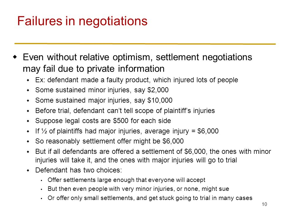 10 Even without relative optimism, settlement negotiations may fail due to private information Ex: defendant made a faulty product, which injured lots