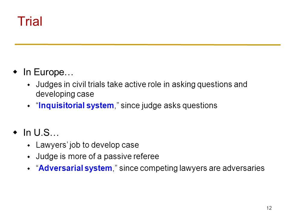 12 In Europe… Judges in civil trials take active role in asking questions and developing case Inquisitorial system, since judge asks questions In U.S…