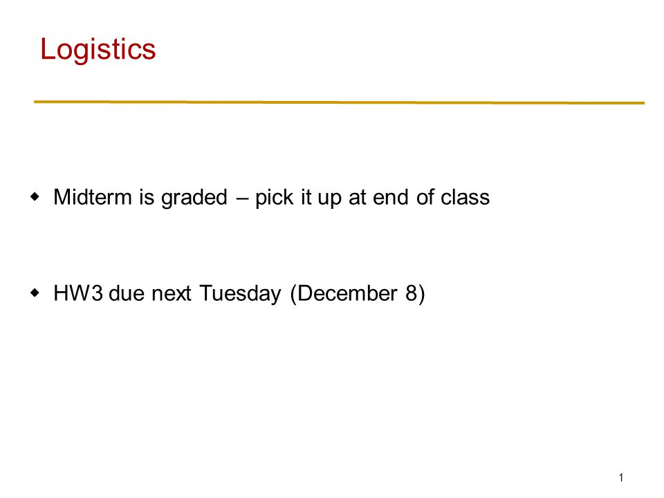 1 Midterm is graded – pick it up at end of class HW3 due next Tuesday (December 8) Logistics