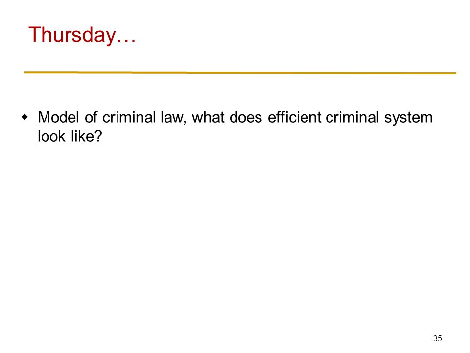 35 Model of criminal law, what does efficient criminal system look like? Thursday…