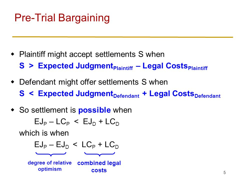 6 Suppose parties agree on expected judgment EJ If bargaining fails and case goes to trial, Plaintiff gets expected payoff EJ – LC plaintiff Defendant gets expected payoff – EJ – LC defendant So these are threat points during bargaining Combined payoffs are – LC plaintiff – LC defendant If settlement is reached, combined payoffs are 0 So gains from cooperation are LC plaintiff + LC defendant If gains from cooperation are split evenly… Plaintiffs payoff is (threat point) + ½ (gains) = (EJ – LC plaintiff ) + ½ (LC plaintiff + LC defendant ) = EJ – ½ LC plaintiff + ½ LC defendant Pre-Trial Bargaining