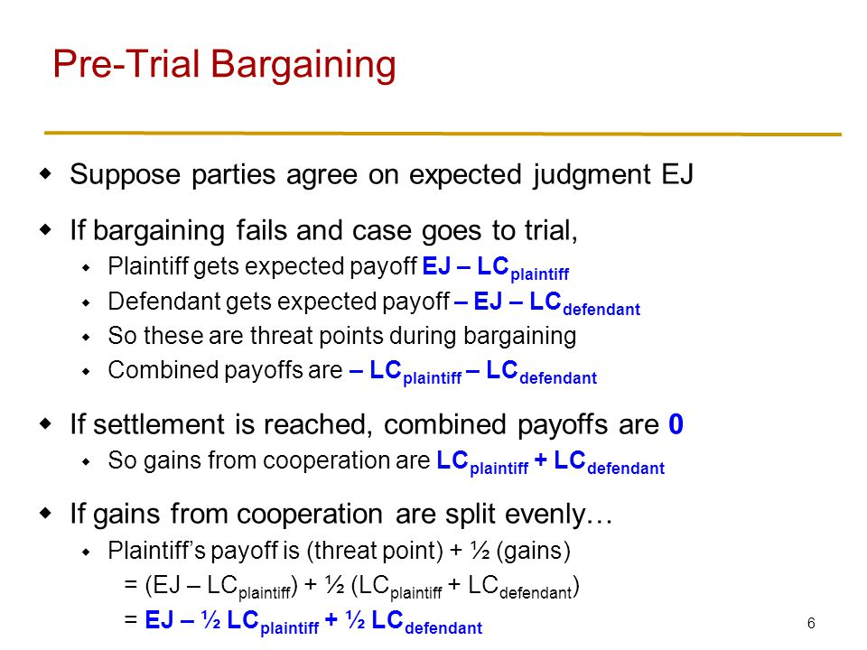 6 Suppose parties agree on expected judgment EJ If bargaining fails and case goes to trial, Plaintiff gets expected payoff EJ – LC plaintiff Defendant