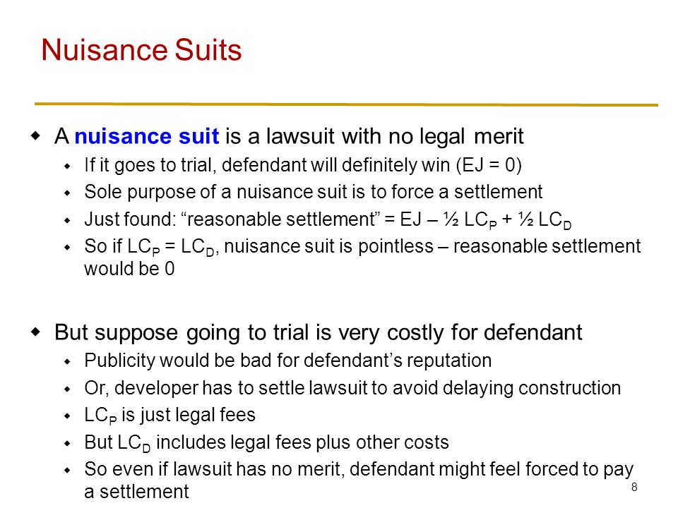8 A nuisance suit is a lawsuit with no legal merit If it goes to trial, defendant will definitely win (EJ = 0) Sole purpose of a nuisance suit is to f