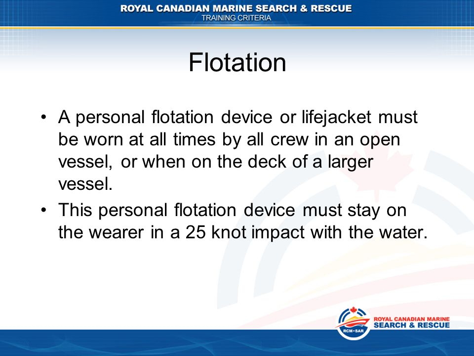 A personal flotation device or lifejacket must be worn at all times by all crew in an open vessel, or when on the deck of a larger vessel. This person