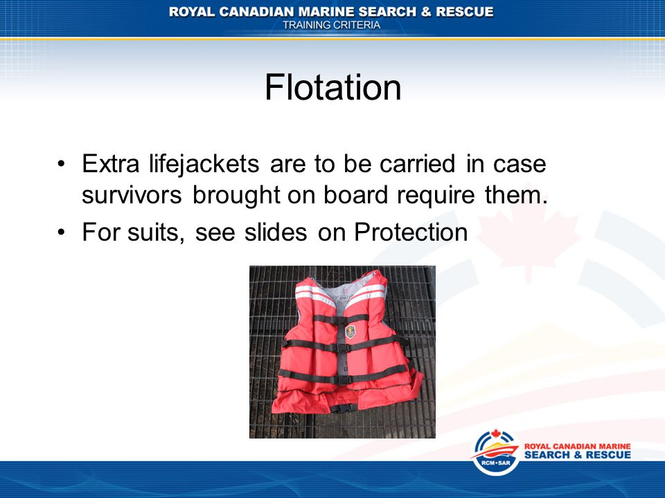 Flotation Extra lifejackets are to be carried in case survivors brought on board require them. For suits, see slides on Protection