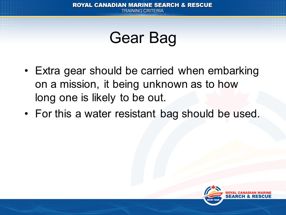 Extra gear should be carried when embarking on a mission, it being unknown as to how long one is likely to be out. For this a water resistant bag shou