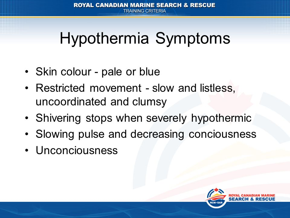 Hypothermia Symptoms Skin colour - pale or blue Restricted movement - slow and listless, uncoordinated and clumsy Shivering stops when severely hypoth