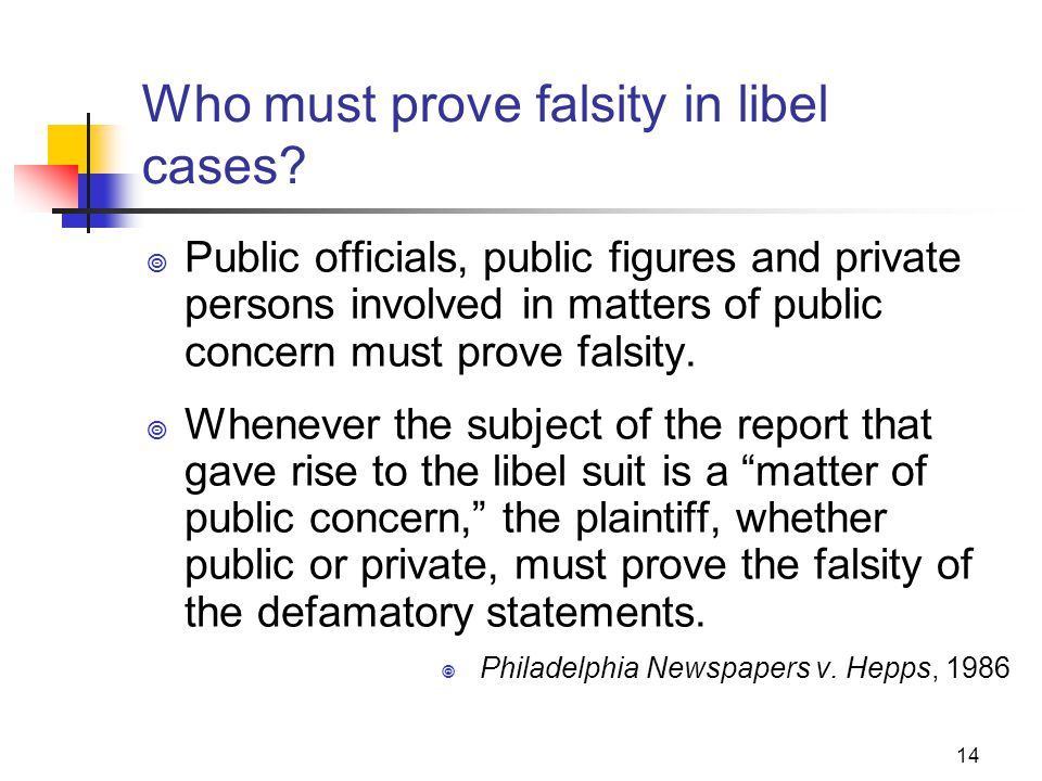 14 Who must prove falsity in libel cases? Public officials, public figures and private persons involved in matters of public concern must prove falsit