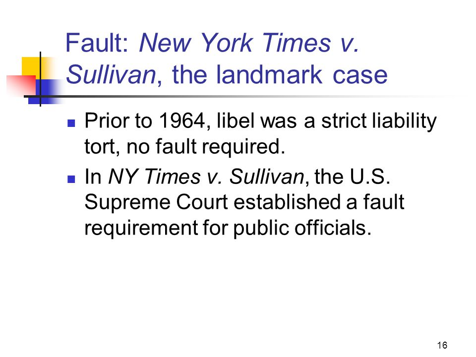 16 Fault: New York Times v. Sullivan, the landmark case Prior to 1964, libel was a strict liability tort, no fault required. In NY Times v. Sullivan,