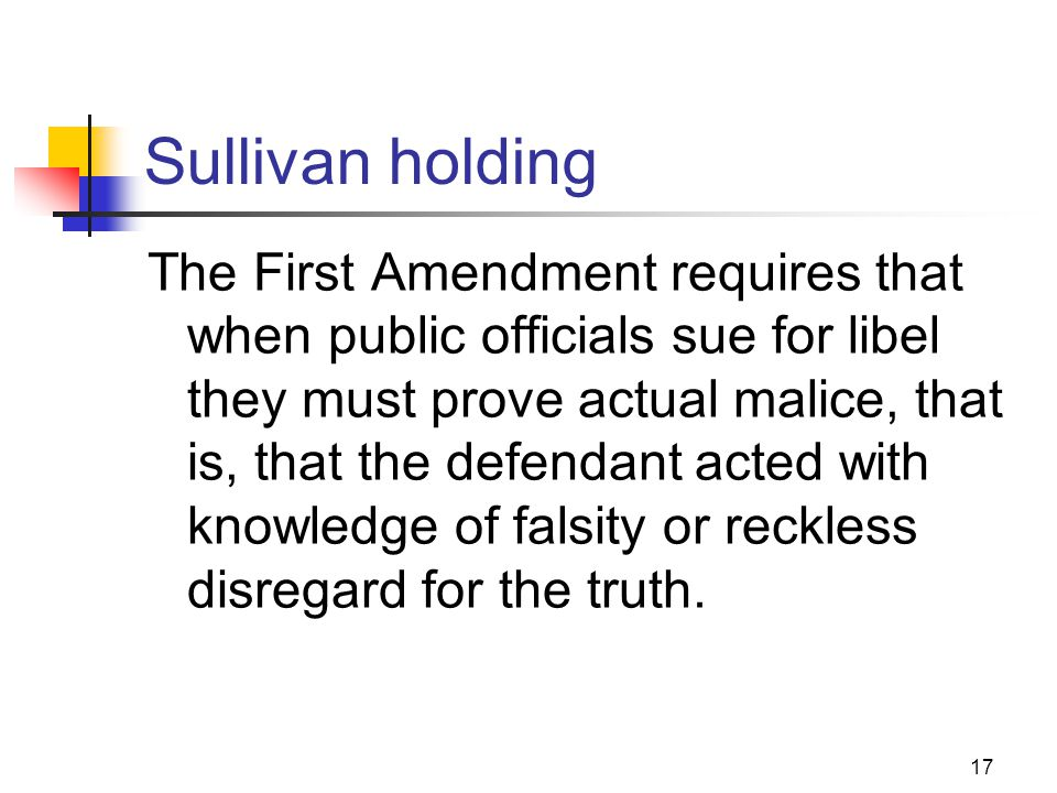 17 Sullivan holding The First Amendment requires that when public officials sue for libel they must prove actual malice, that is, that the defendant a