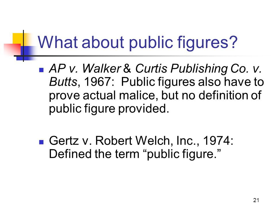 21 What about public figures? AP v. Walker & Curtis Publishing Co. v. Butts, 1967: Public figures also have to prove actual malice, but no definition