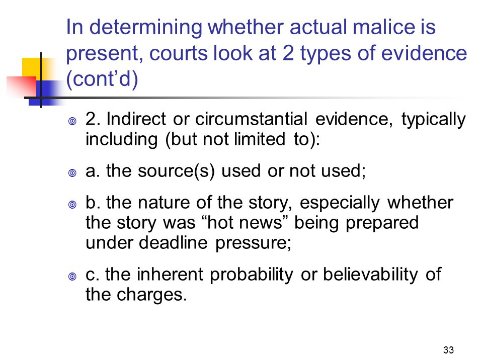 33 In determining whether actual malice is present, courts look at 2 types of evidence (contd) 2. Indirect or circumstantial evidence, typically inclu