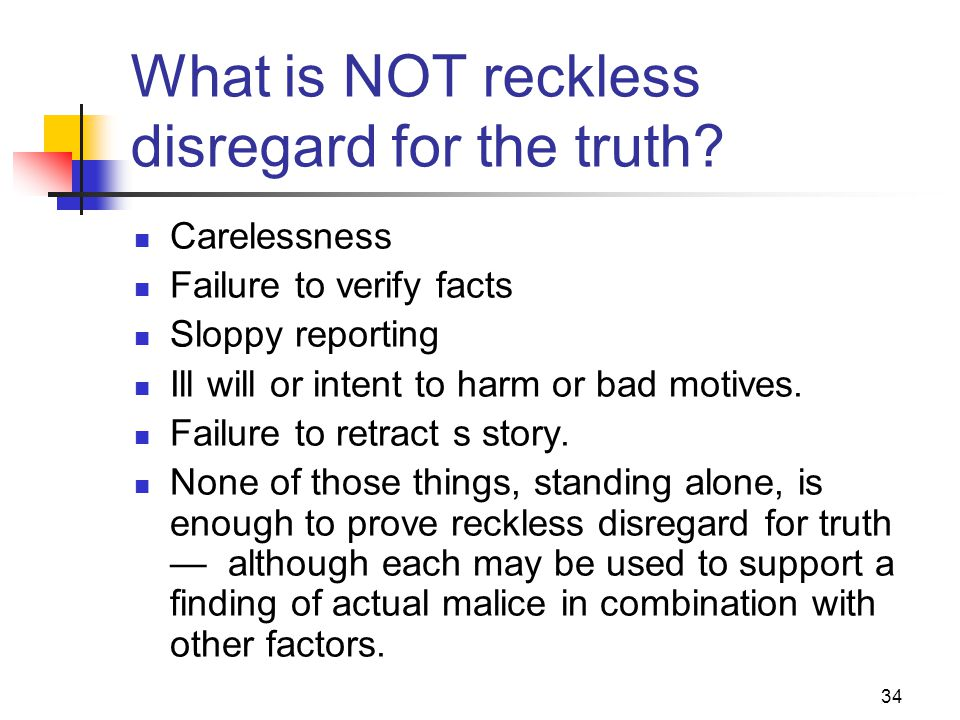 34 What is NOT reckless disregard for the truth? Carelessness Failure to verify facts Sloppy reporting Ill will or intent to harm or bad motives. Fail