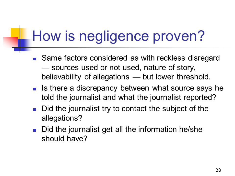 38 How is negligence proven? Same factors considered as with reckless disregard sources used or not used, nature of story, believability of allegation